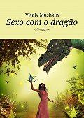 Vitaly Mushkin -Sexo com o dragão. O falo gigante