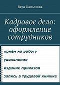 Вера Капылова - Кадровое дело: оформление сотрудников