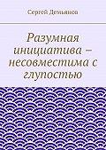 Сергей Демьянов - Разумная инициатива – несовместима с глупостью