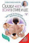Александра Бонина -Скажи «нет» боли в спине и шее! Быстрое устранение причин остеохондроза
