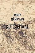 Jakob Mändmets - Kütisemaal