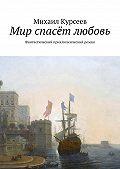 Михаил Курсеев - Мир спасёт любовь. Фантастический приключенческий роман