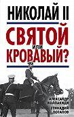 Александр Колпакиди -Николай II. Святой или кровавый?