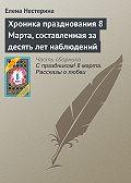 Елена Нестерина -Хроника празднования 8 Марта, составленная за десять лет наблюдений