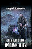 Андрей Альтанов -Зона Посещения. Тропами теней