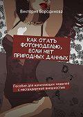 Виктория Бородинова -Как стать фотомоделью, если нет природных данных. Пособиедля начинающих моделей снестандартной внешностью
