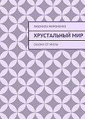 Людмила Мироненко - Хрустальныймир. Сказки отМилы