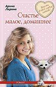 Арина Ларина -Счастье малое, домашнее