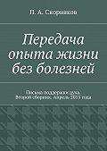 П. Скорняков - Передача опыта жизни без болезней. Письма поддержки духа. Второй сборник. Апрель 2015 года