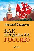 Николай Стариков -Как предавали Россию