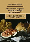 Ирина Резцова - Как выжить вкризис иникогда внего непопадать?