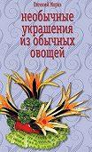 Евгений Мороз -Необычные украшения из обычных овощей