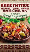 Арина Гагарина -Аппетитное жаркое, гуляш, кулеш, солянки, плов, рагу и другие блюда в горшочках