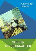 Александр Махнёв - Жизнь продолжается (сборник)