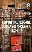 Владимир Третьяков - Город Колдобин, улица Возрождения, дом 47