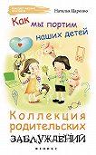 Наталья Царенко - Как мы портим наших детей: коллекция родительских заблуждений