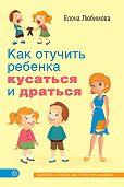 Елена Любимова - Как отучить ребенка кусаться и драться