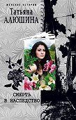 Татьяна Алюшина -Смерть в наследство