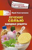 Юрий Константинов -Лечение солью. Народные рецепты
