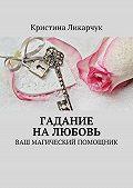 Кристина Ликарчук -Гадание на любовь. Ваш магический помощник