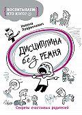 Невена Ловринчевич -Дисциплина без ремня. Секреты счастливых родителей