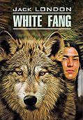 Джек Лондон -White Fang / Белый Клык. Книга для чтения на английском языке