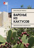 Вячеслав Дегтяренко -Варенье из кактусов. Европейскими маршрутами
