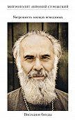 Митрополит Антоний Сурожский -Уверенность в вещах невидимых. Последние беседы