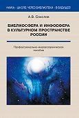 А. Соколов -Библиосфера и инфосфера в культурном пространстве России. Профессионально-мировоззренческое пособие