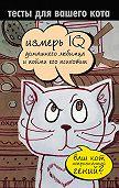 Екатерина Мишаненкова -Тесты для вашего кота. Измерь IQ домашнего любимца и пойми его психотип