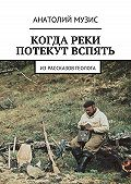 Анатолий Музис - Когда реки потекут вспять. Из рассказов геолога