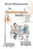 Юлия Меньшикова - Предчувствие тебя (сборник)
