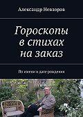 Александр Невзоров -Гороскопы встихах назаказ. Поимени идате рождения