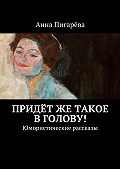Анна Пигарёва -Придётже такое вголову! Юмористические рассказы