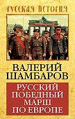 Валерий Шамбаров -Русский победный марш по Европе