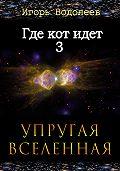 Игорь Водолеев - Где кот идет 3. Упругая вселенная