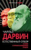 Чарльз Роберт Дарвин -Естественный отбор. О себе и происхождении видов (сборник)