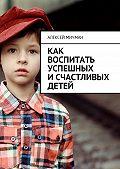 Алексей Мичман -Как воспитать успешных исчастливых детей