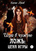 Елена Гриб -Игра в чужую ложь: Цена игры