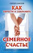 Сергей Елисеев -Как обрести и сохранить семейное счастье