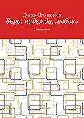 Жорж Дмитриев -Вера, надежда, любовь. Стихи и проза