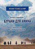 Илья Баксаляр -Бурани для Амина. Трилогия «Возня у трона»
