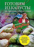 Агафья Звонарева -Готовим из капусты на завтрак, обед и ужин. Первые и вторые блюда, салаты и пироги, маринады и соленья