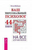 Илья Шабшин - Ваш персональный психолог. 44 практических совета на все случаи жизни