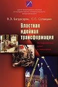 С. С. Сулакшин, В. Э. Багдасарян - Властная идейная трансформация: исторический опыт и типология