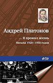 Андрей Платонов - «…Я прожил жизнь» (письма, 1920–1950 годы)