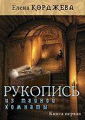 Елена Корджева - Рукопись из тайной комнаты. Книга первая