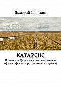 Дмитрий Шорскин -Катарсис. Изцикла «Дневники современника» (философская ирелигиозная лирика)