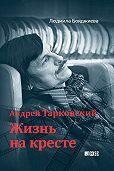 Людмила Бояджиева - Андрей Тарковский. Жизнь на кресте