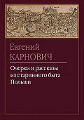 Евгений Карнович -Очерки и рассказы из старинного быта Польши